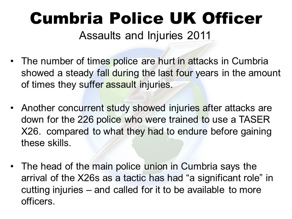 Cumbria Police UK Officer The number of times police are hurt in attacks in Cumbria showed a steady fall during the last four years in the amount of times they suffer assault injuries.