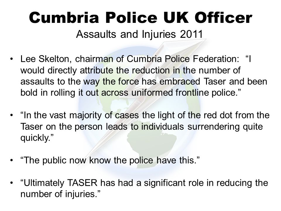 Cumbria Police UK Officer Lee Skelton, chairman of Cumbria Police Federation: I would directly attribute the reduction in the number of assaults to the way the force has embraced Taser and been bold in rolling it out across uniformed frontline police. In the vast majority of cases the light of the red dot from the Taser on the person leads to individuals surrendering quite quickly. The public now know the police have this. Ultimately TASER has had a significant role in reducing the number of injuries. Assaults and Injuries 2011