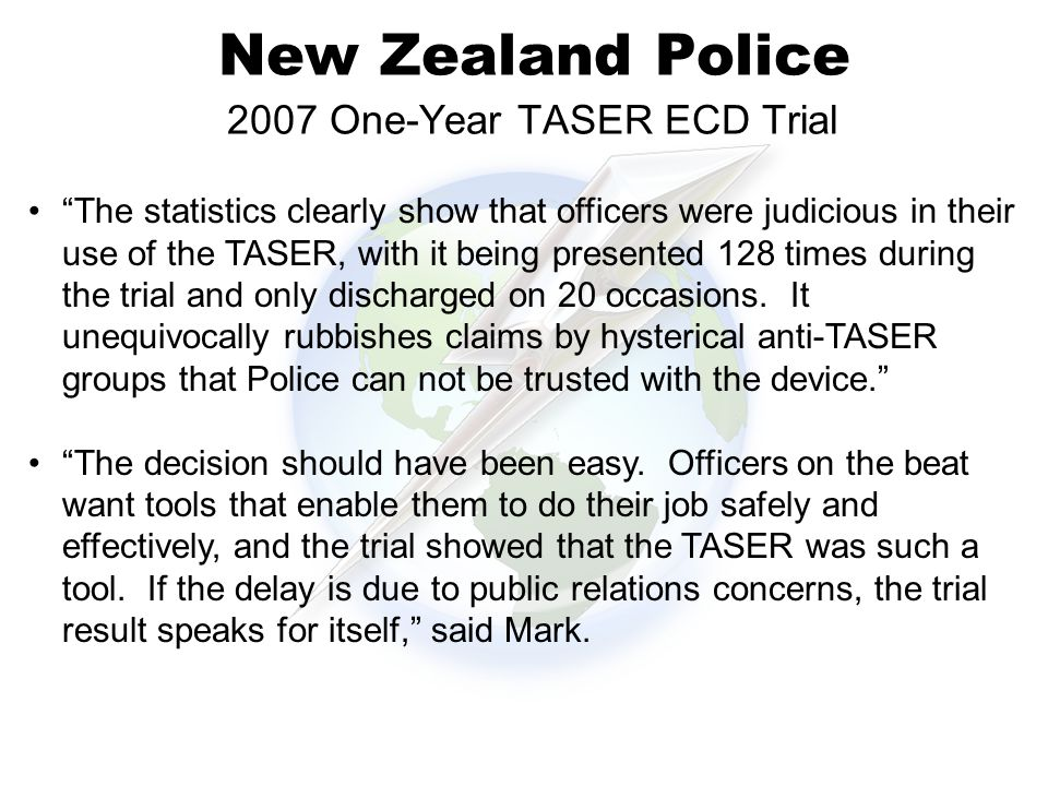 New Zealand Police 2007 One-Year TASER ECD Trial 38% The statistics clearly show that officers were judicious in their use of the TASER, with it being presented 128 times during the trial and only discharged on 20 occasions.