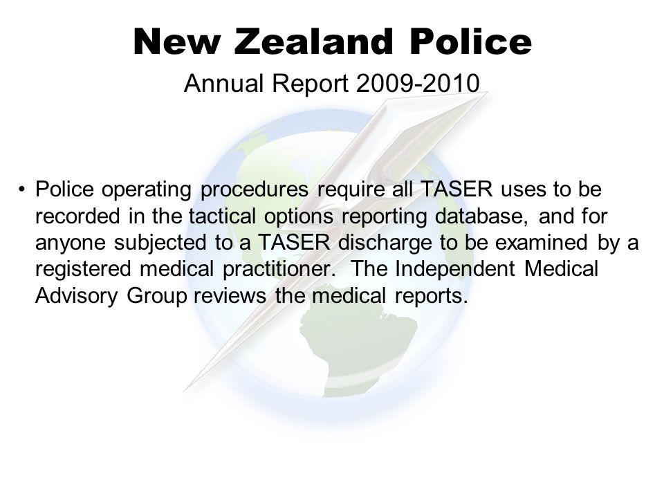 New Zealand Police Police operating procedures require all TASER uses to be recorded in the tactical options reporting database, and for anyone subjected to a TASER discharge to be examined by a registered medical practitioner.