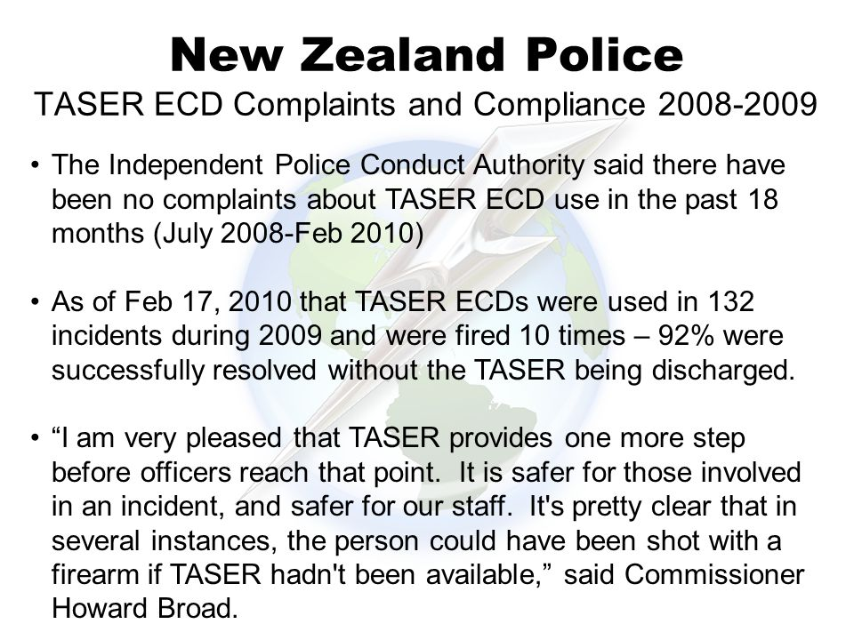 New Zealand Police TASER ECD Complaints and Compliance 2008-2009 The Independent Police Conduct Authority said there have been no complaints about TASER ECD use in the past 18 months (July 2008-Feb 2010) As of Feb 17, 2010 that TASER ECDs were used in 132 incidents during 2009 and were fired 10 times – 92% were successfully resolved without the TASER being discharged.