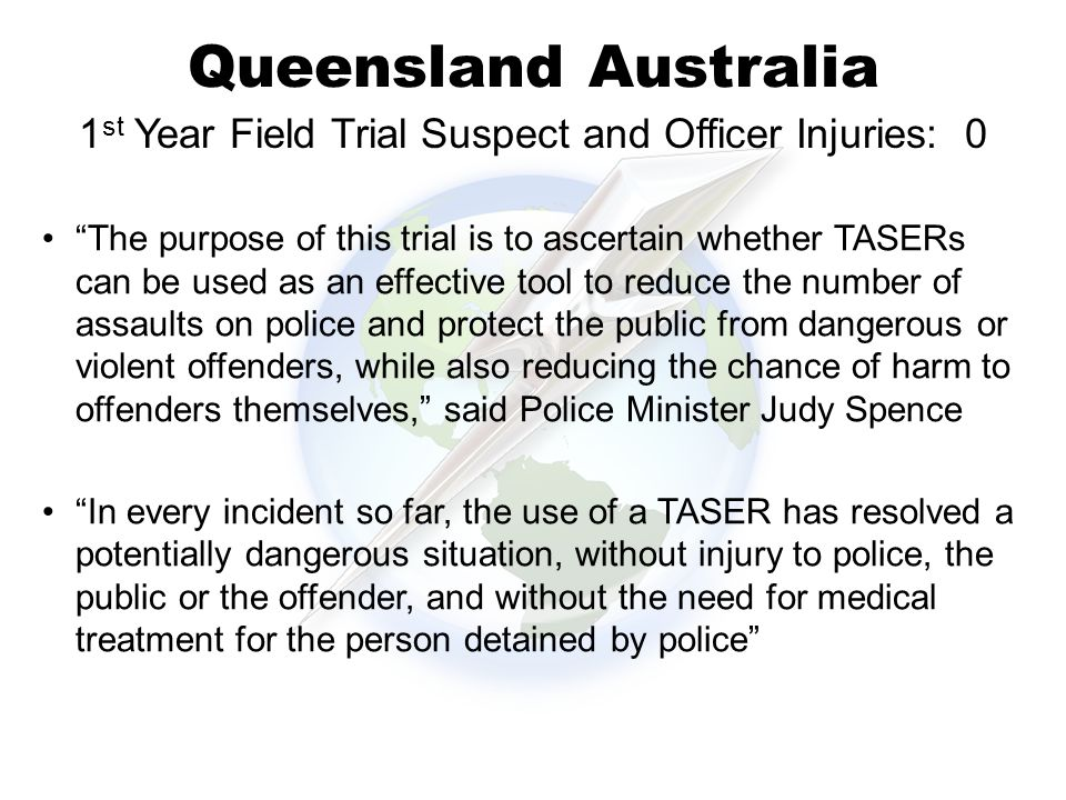 Queensland Australia The purpose of this trial is to ascertain whether TASERs can be used as an effective tool to reduce the number of assaults on police and protect the public from dangerous or violent offenders, while also reducing the chance of harm to offenders themselves, said Police Minister Judy Spence In every incident so far, the use of a TASER has resolved a potentially dangerous situation, without injury to police, the public or the offender, and without the need for medical treatment for the person detained by police 1 st Year Field Trial Suspect and Officer Injuries: 0
