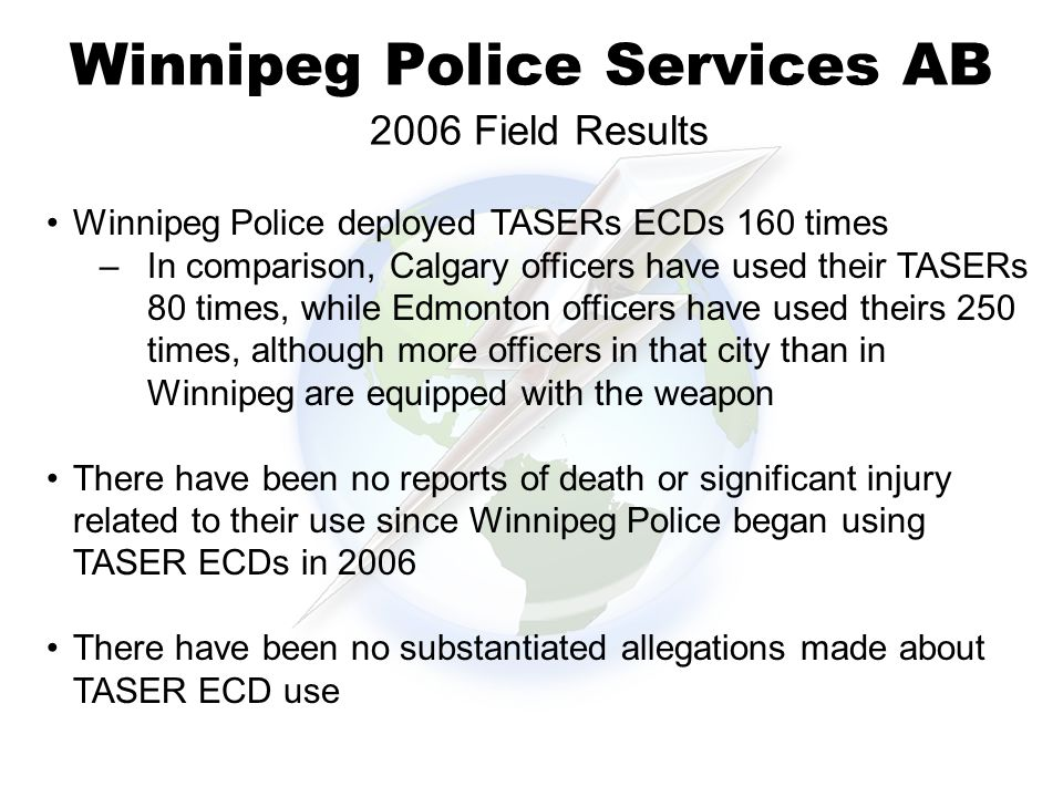 Winnipeg Police Services AB 2006 Field Results 38% Winnipeg Police deployed TASERs ECDs 160 times –In comparison, Calgary officers have used their TASERs 80 times, while Edmonton officers have used theirs 250 times, although more officers in that city than in Winnipeg are equipped with the weapon There have been no reports of death or significant injury related to their use since Winnipeg Police began using TASER ECDs in 2006 There have been no substantiated allegations made about TASER ECD use