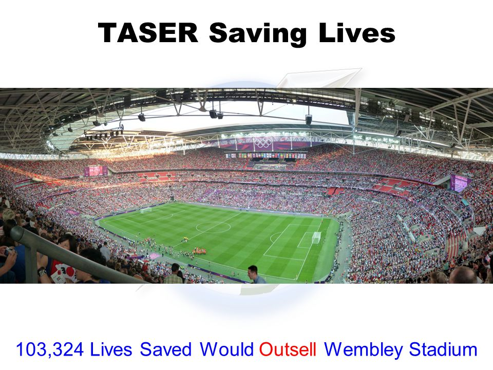 TASER Saving Lives 103,324 Lives Saved Would Outsell Wembley Stadium