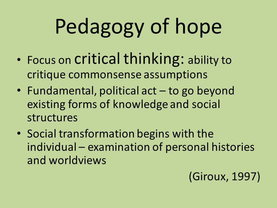 Pedagogy of hope Focus on critical thinking: ability to critique commonsense assumptions Fundamental, political act – to go beyond existing forms of k