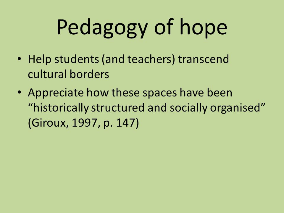 "Pedagogy of hope Help students (and teachers) transcend cultural borders Appreciate how these spaces have been ""historically structured and socially o"