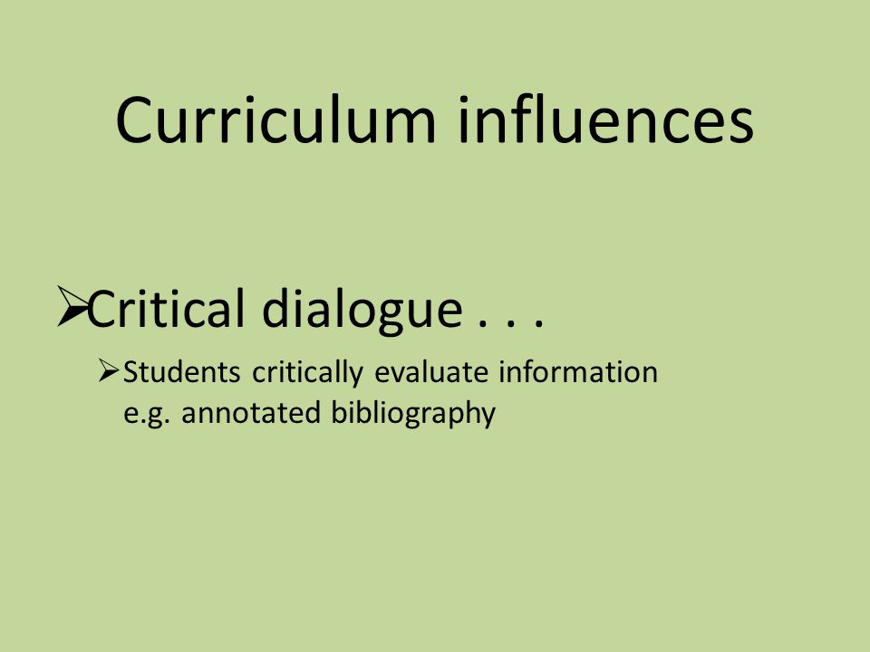 Curriculum influences  Critical dialogue...  Students critically evaluate information e.g. annotated bibliography