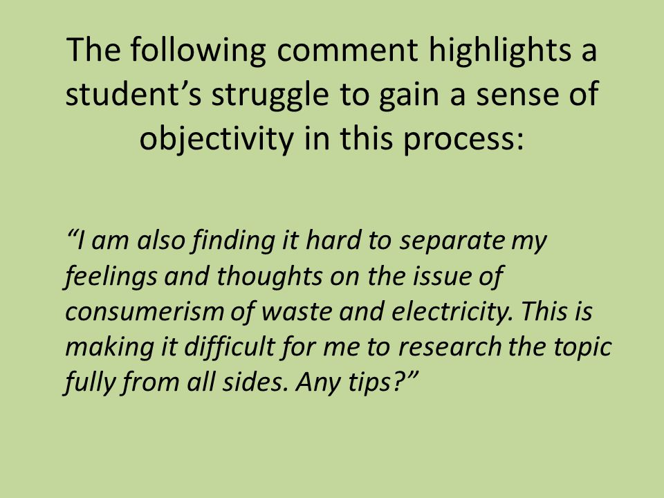 The following comment highlights a student's struggle to gain a sense of objectivity in this process: I am also finding it hard to separate my feelings and thoughts on the issue of consumerism of waste and electricity.