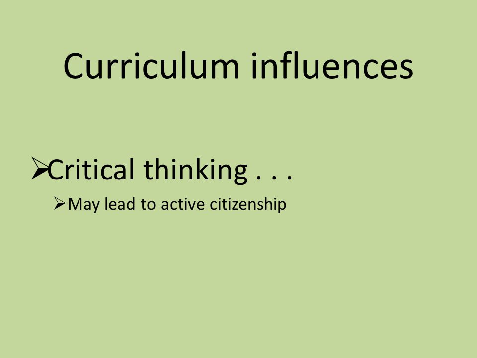 Curriculum influences  Critical thinking...  May lead to active citizenship