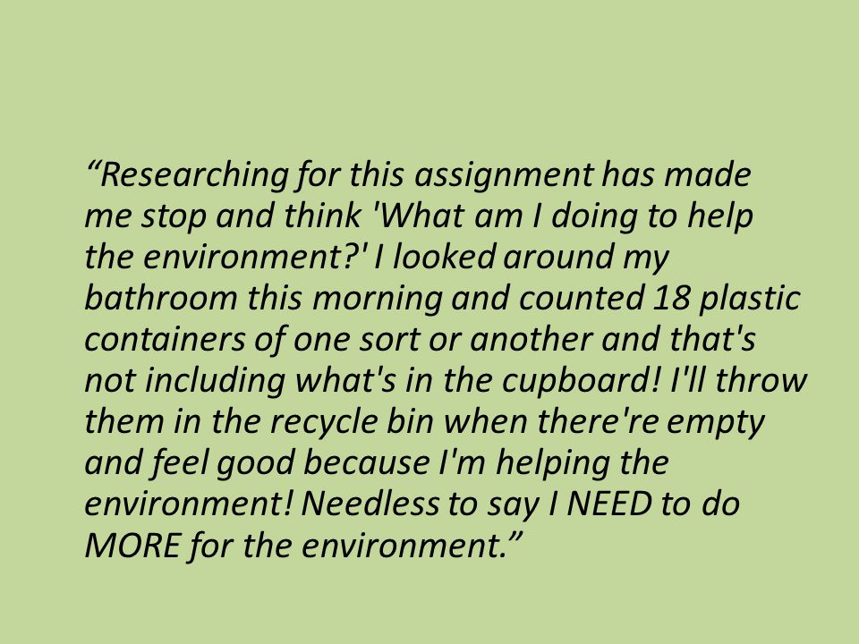"""Researching for this assignment has made me stop and think 'What am I doing to help the environment?' I looked around my bathroom this morning and co"
