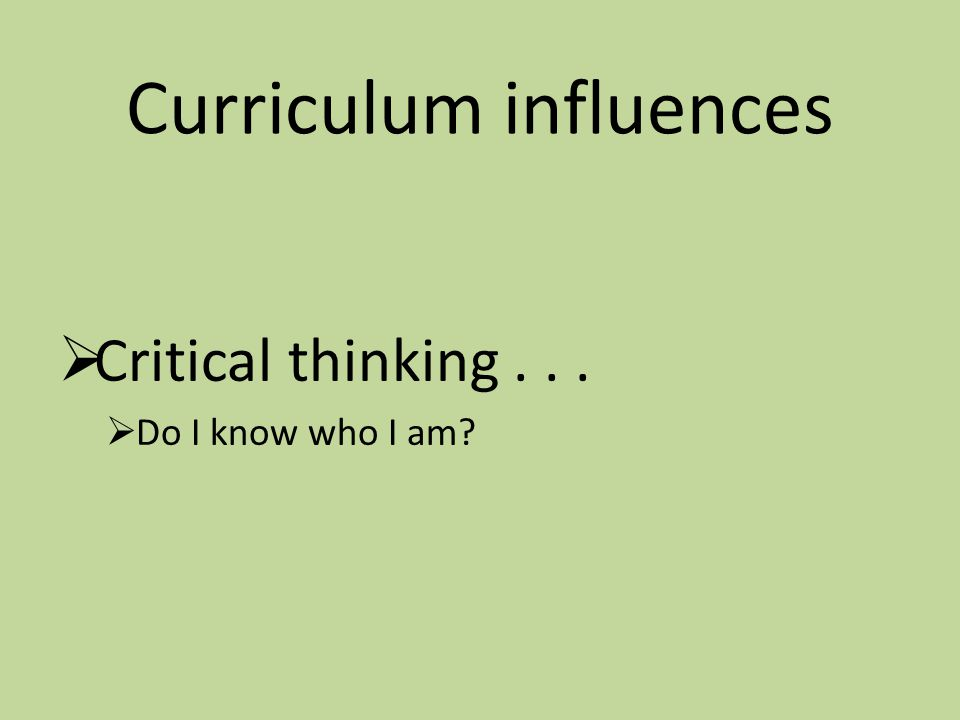 Curriculum influences  Critical thinking...  Do I know who I am?