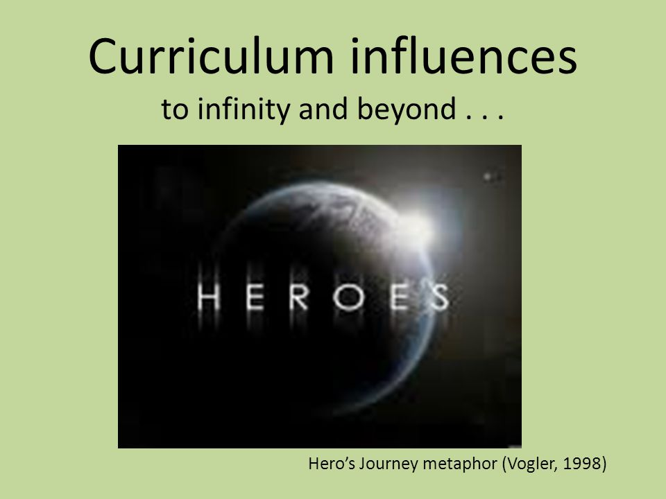 Curriculum influences to infinity and beyond... Hero's Journey metaphor (Vogler, 1998)