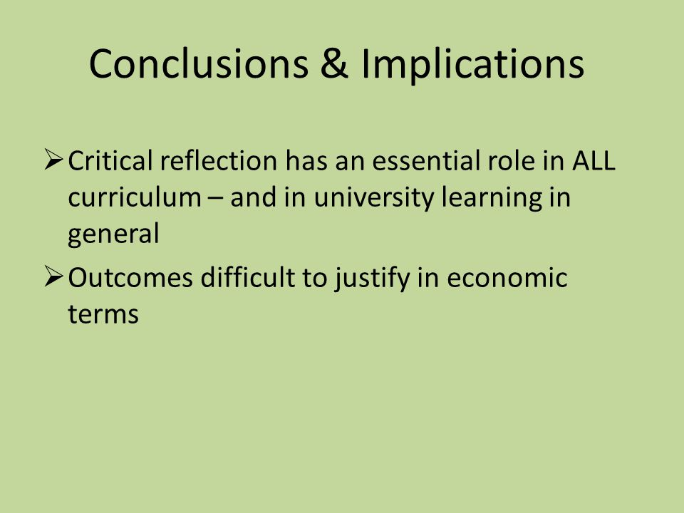 Conclusions & Implications  Critical reflection has an essential role in ALL curriculum – and in university learning in general  Outcomes difficult