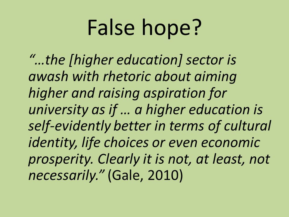 "False hope? ""…the [higher education] sector is awash with rhetoric about aiming higher and raising aspiration for university as if … a higher educatio"