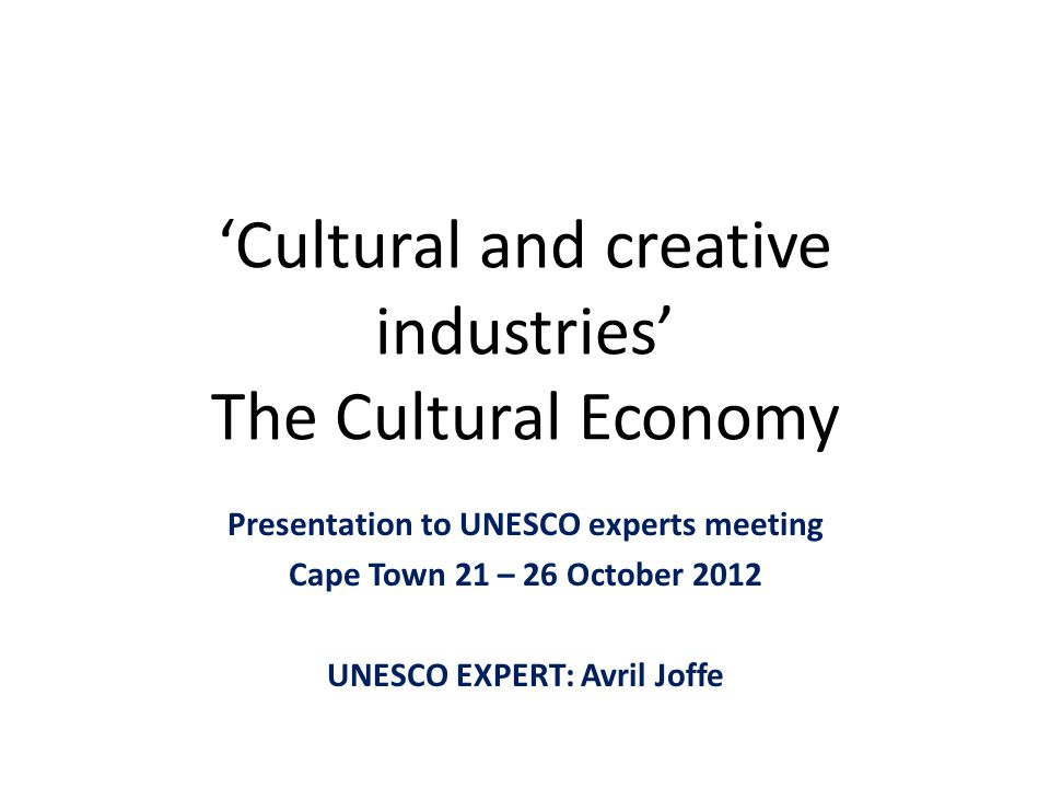 'Cultural and creative industries' The Cultural Economy Presentation to UNESCO experts meeting Cape Town 21 – 26 October 2012 UNESCO EXPERT: Avril Jof