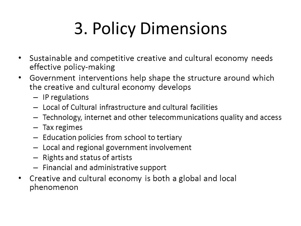3. Policy Dimensions Sustainable and competitive creative and cultural economy needs effective policy-making Government interventions help shape the s
