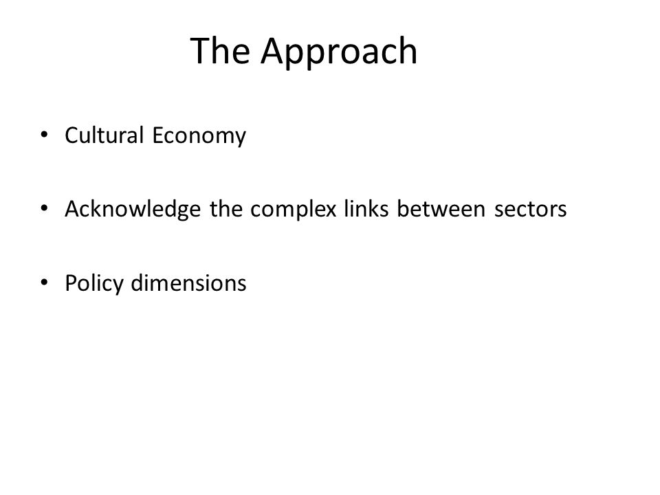 The Approach Cultural Economy Acknowledge the complex links between sectors Policy dimensions