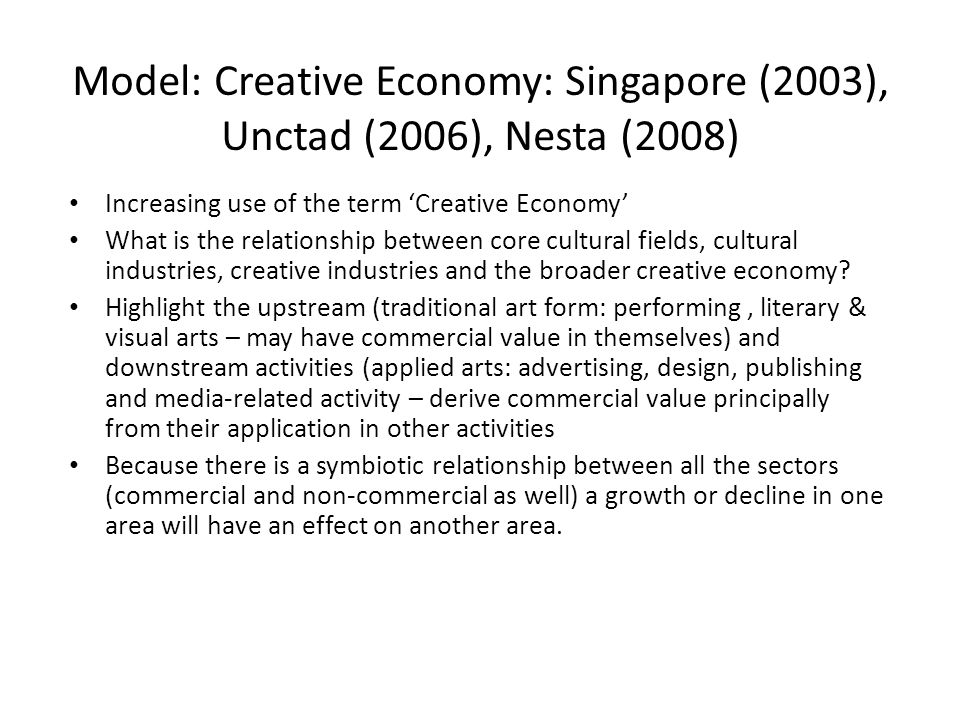Model: Creative Economy: Singapore (2003), Unctad (2006), Nesta (2008) Increasing use of the term 'Creative Economy' What is the relationship between