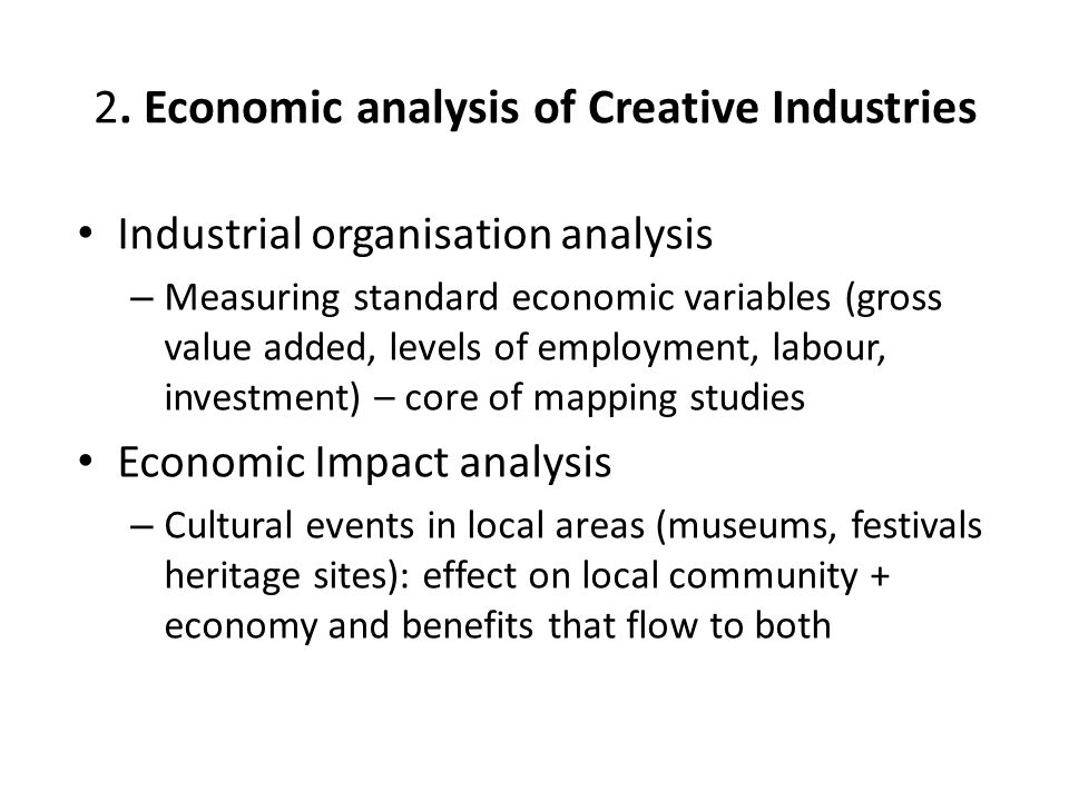 2. Economic analysis of Creative Industries Industrial organisation analysis – Measuring standard economic variables (gross value added, levels of emp