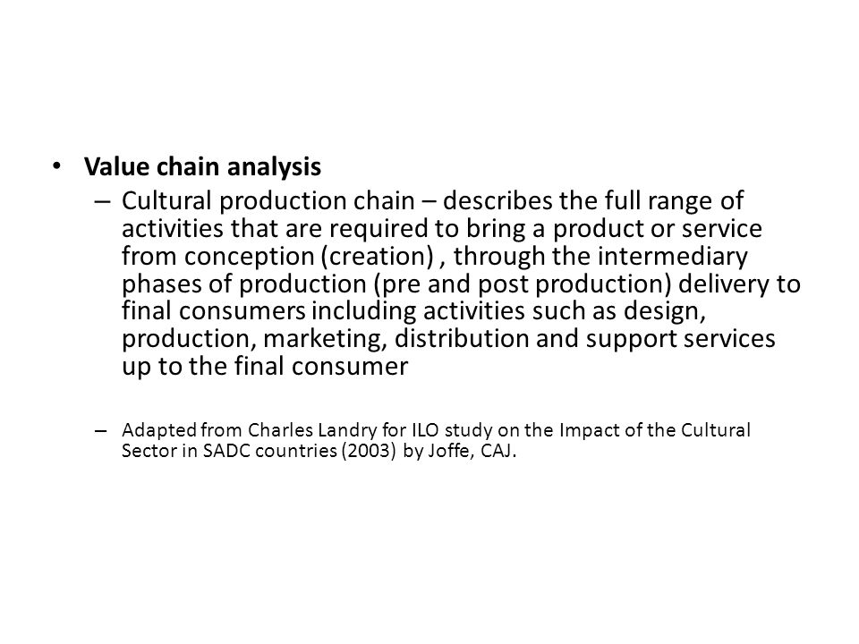 Value chain analysis – Cultural production chain – describes the full range of activities that are required to bring a product or service from concept