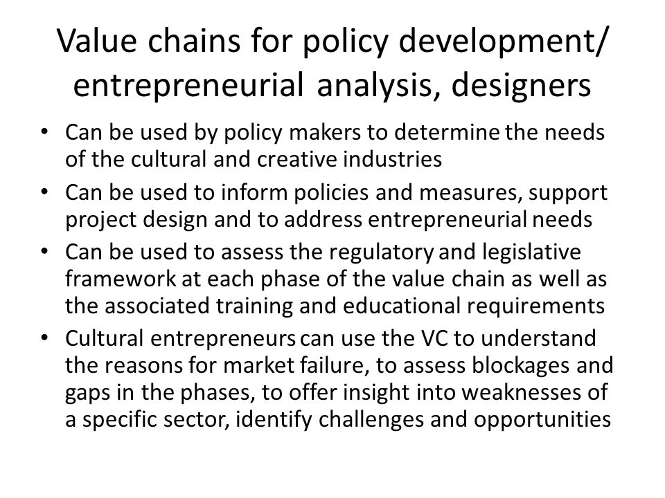 Value chains for policy development/ entrepreneurial analysis, designers Can be used by policy makers to determine the needs of the cultural and creat