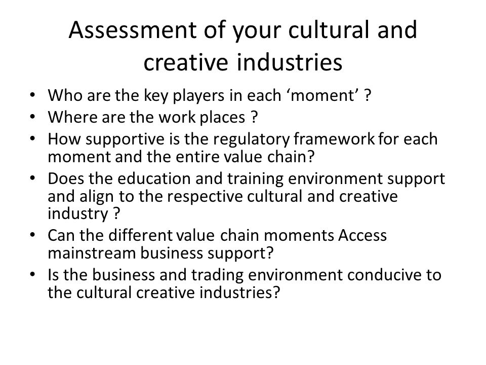 Assessment of your cultural and creative industries Who are the key players in each 'moment' ? Where are the work places ? How supportive is the regul