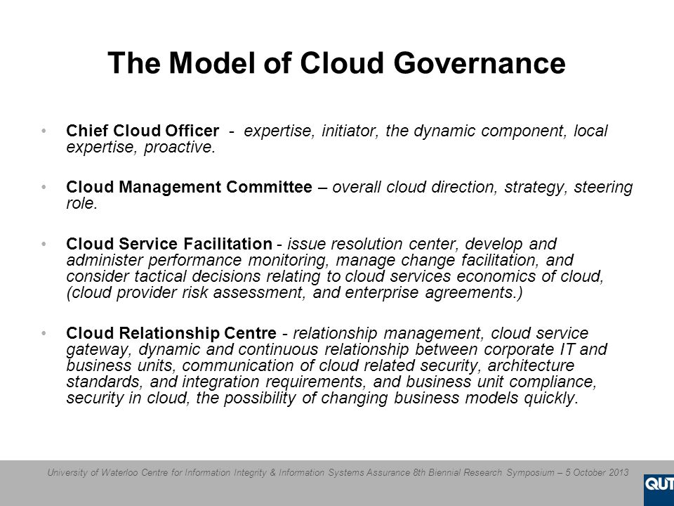 University of Waterloo Centre for Information Integrity & Information Systems Assurance 8th Biennial Research Symposium – 5 October 2013 The Model of Cloud Governance Chief Cloud Officer - expertise, initiator, the dynamic component, local expertise, proactive.
