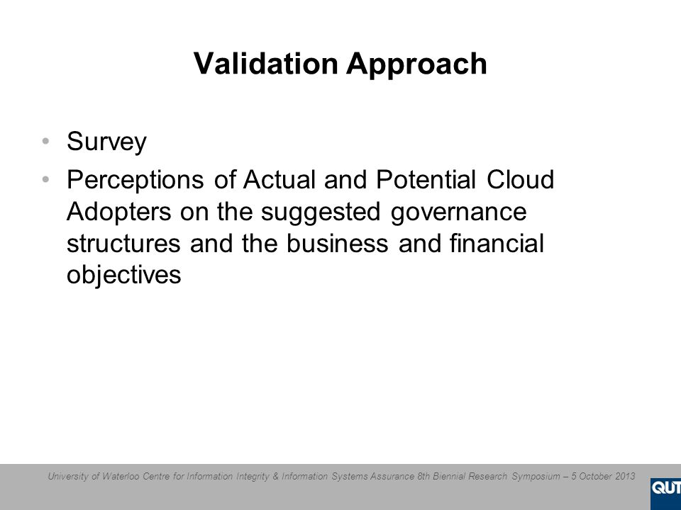 University of Waterloo Centre for Information Integrity & Information Systems Assurance 8th Biennial Research Symposium – 5 October 2013 Validation Approach Survey Perceptions of Actual and Potential Cloud Adopters on the suggested governance structures and the business and financial objectives