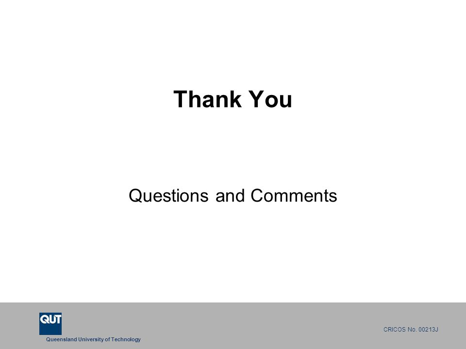 Queensland University of Technology CRICOS No. 00213J Thank You Questions and Comments