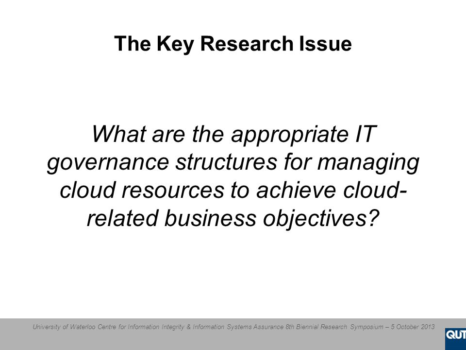 University of Waterloo Centre for Information Integrity & Information Systems Assurance 8th Biennial Research Symposium – 5 October 2013 The Key Research Issue What are the appropriate IT governance structures for managing cloud resources to achieve cloud- related business objectives