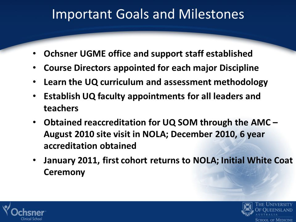 Important Goals and Milestones Ochsner UGME office and support staff established Course Directors appointed for each major Discipline Learn the UQ curriculum and assessment methodology Establish UQ faculty appointments for all leaders and teachers Obtained reaccreditation for UQ SOM through the AMC – August 2010 site visit in NOLA; December 2010, 6 year accreditation obtained January 2011, first cohort returns to NOLA; Initial White Coat Ceremony