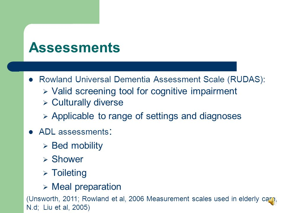 Assessments Functional Independence Measure (FIM)  Assess physical and cognitive function  level of assistance required for care  Measures patient progress and rehabilitation outcomes  Responsive to change Initial :  Develop occupational profile  Fosters therapeutic relationship (Glenny, Stolee, Husted, Thomspon, & Berg, 2010; Henry & Kramer, 2009; Haidet & Paterniti, 2003; Rogers, 2009; Rogers, & Holm, 2009)