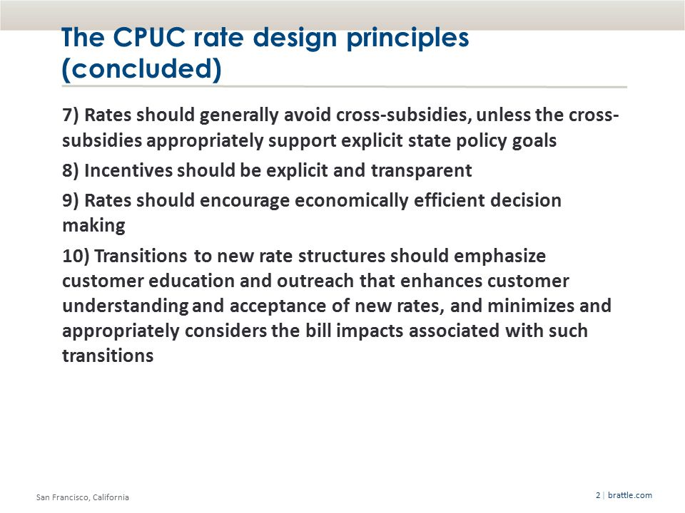 San Francisco, California | brattle.com2 The CPUC rate design principles (concluded) 7) Rates should generally avoid cross-subsidies, unless the cross- subsidies appropriately support explicit state policy goals 8) Incentives should be explicit and transparent 9) Rates should encourage economically efficient decision making 10) Transitions to new rate structures should emphasize customer education and outreach that enhances customer understanding and acceptance of new rates, and minimizes and appropriately considers the bill impacts associated with such transitions