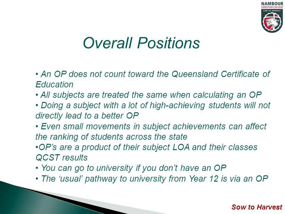 An OP does not count toward the Queensland Certificate of Education All subjects are treated the same when calculating an OP Doing a subject with a lot of high-achieving students will not directly lead to a better OP Even small movements in subject achievements can affect the ranking of students across the state OP's are a product of their subject LOA and their classes QCST results You can go to university if you don't have an OP The 'usual' pathway to university from Year 12 is via an OP Overall Positions Sow to Harvest