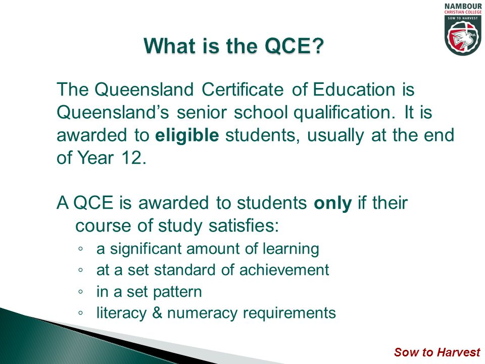 The Queensland Certificate of Education is Queensland's senior school qualification.