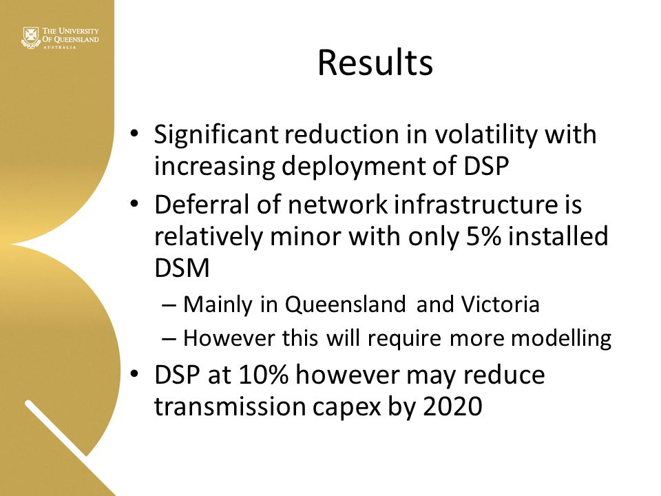 Significant reduction in volatility with increasing deployment of DSP Deferral of network infrastructure is relatively minor with only 5% installed DSM – Mainly in Queensland and Victoria – However this will require more modelling DSP at 10% however may reduce transmission capex by 2020