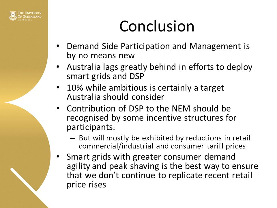 Conclusion Demand Side Participation and Management is by no means new Australia lags greatly behind in efforts to deploy smart grids and DSP 10% while ambitious is certainly a target Australia should consider Contribution of DSP to the NEM should be recognised by some incentive structures for participants.