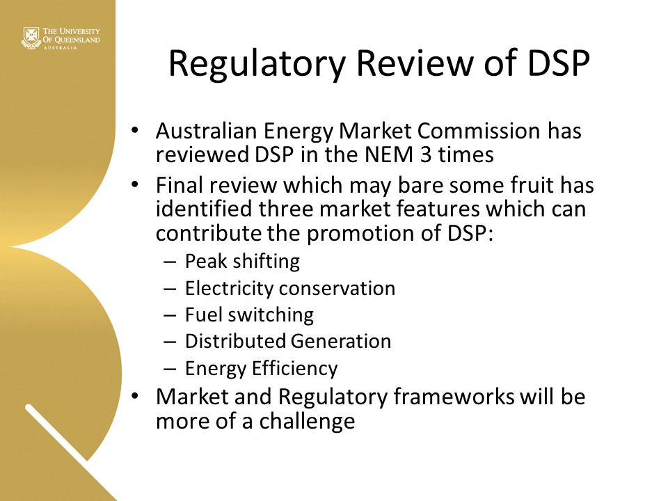 Regulatory Review of DSP Australian Energy Market Commission has reviewed DSP in the NEM 3 times Final review which may bare some fruit has identified three market features which can contribute the promotion of DSP: – Peak shifting – Electricity conservation – Fuel switching – Distributed Generation – Energy Efficiency Market and Regulatory frameworks will be more of a challenge