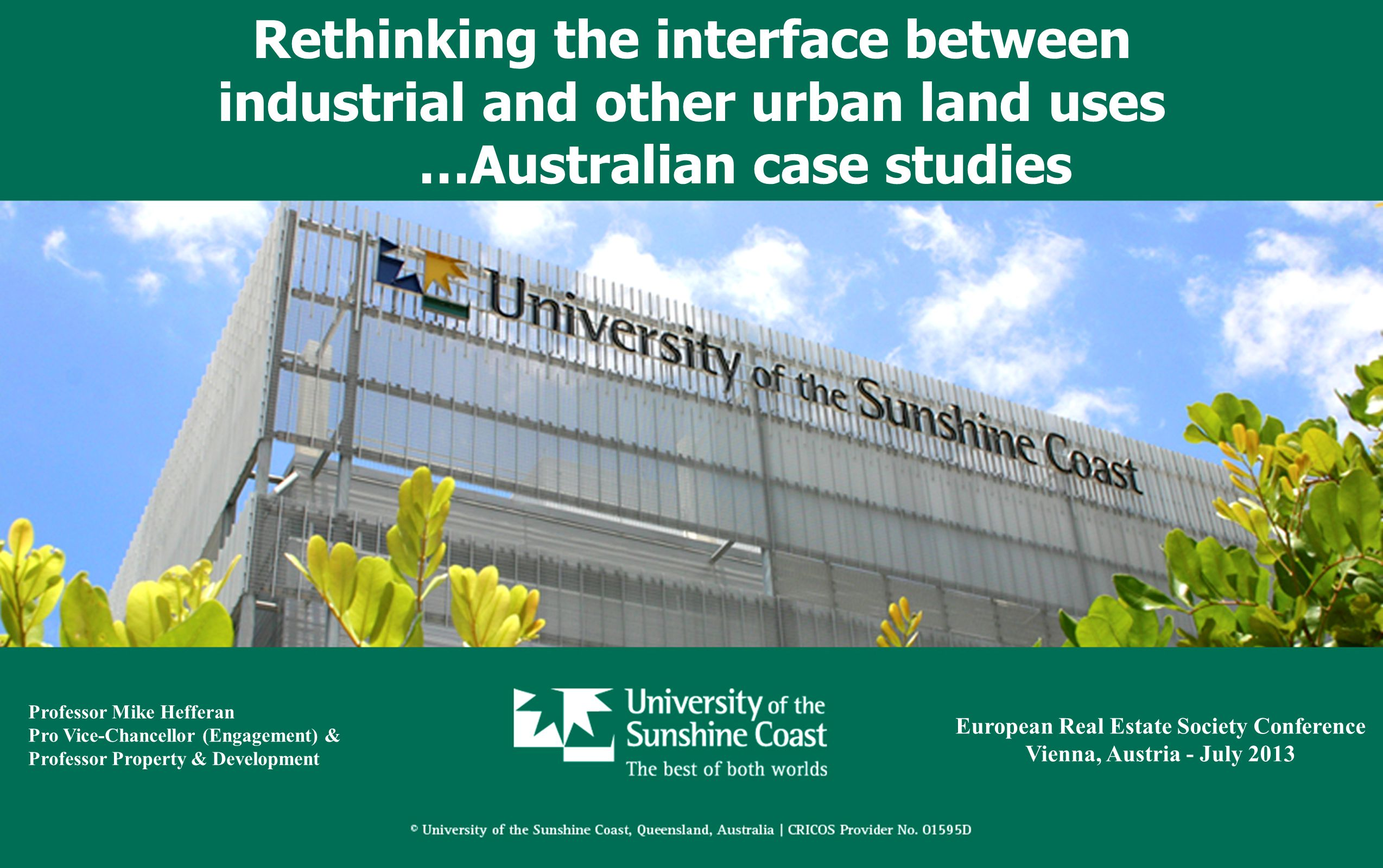 Rethinking the interface between industrial and other urban land uses …Australian case studies European Real Estate Society Conference Vienna, Austria - July 2013 Professor Mike Hefferan Pro Vice-Chancellor (Engagement) & Professor Property & Development