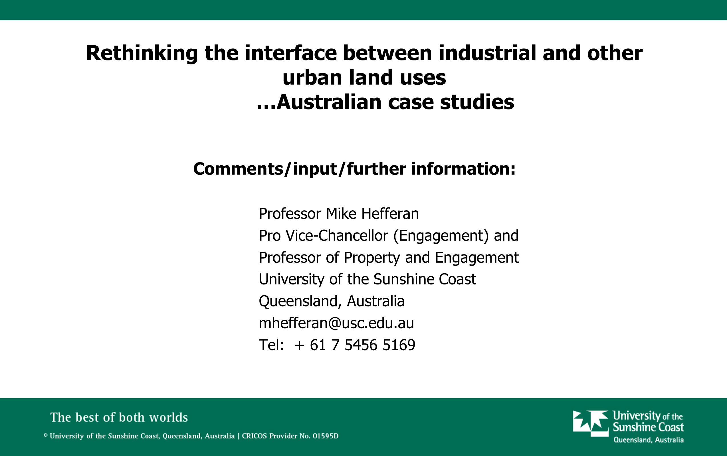 Rethinking the interface between industrial and other urban land uses …Australian case studies Comments/input/further information: Professor Mike Hefferan Pro Vice-Chancellor (Engagement) and Professor of Property and Engagement University of the Sunshine Coast Queensland, Australia mhefferan@usc.edu.au Tel: + 61 7 5456 5169