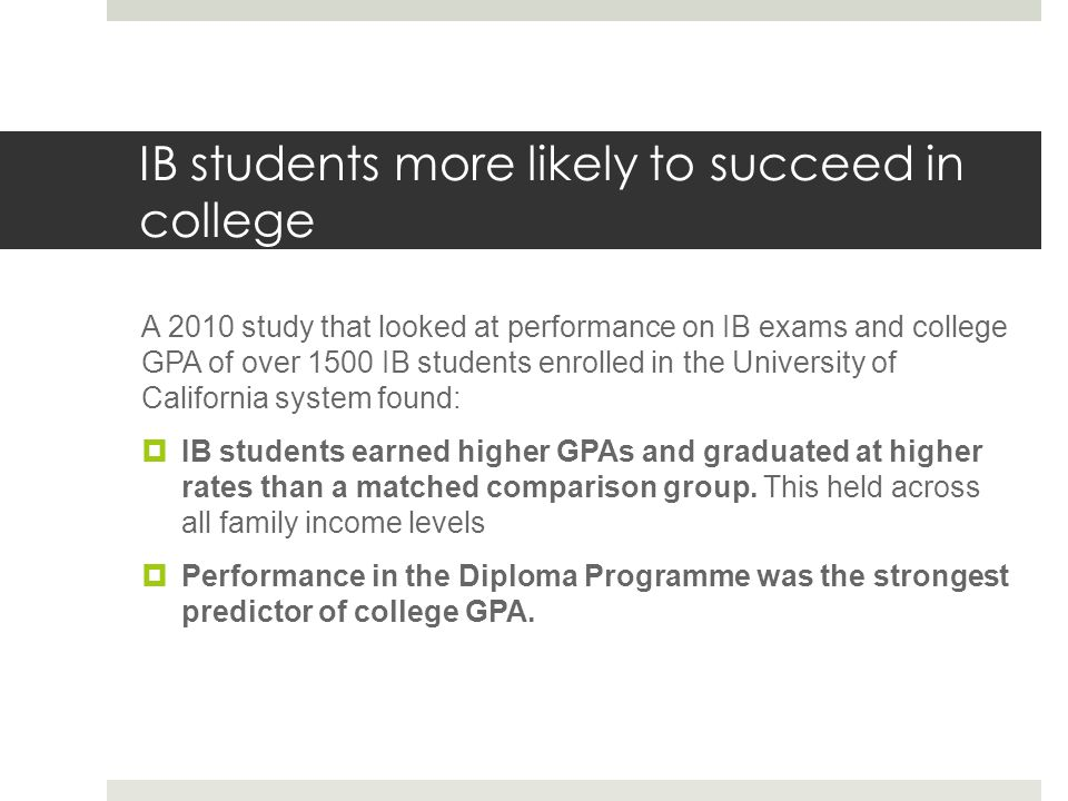 IB students more likely to succeed in college A 2010 study that looked at performance on IB exams and college GPA of over 1500 IB students enrolled in the University of California system found:  IB students earned higher GPAs and graduated at higher rates than a matched comparison group.