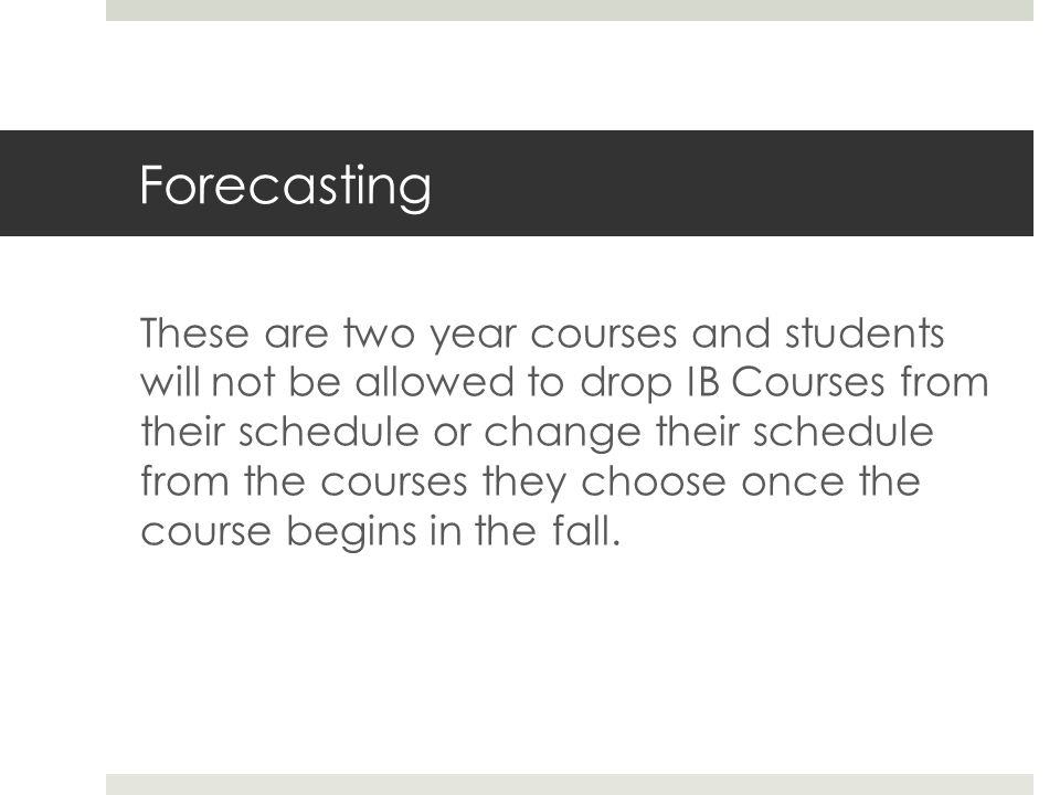 Forecasting These are two year courses and students will not be allowed to drop IB Courses from their schedule or change their schedule from the courses they choose once the course begins in the fall.