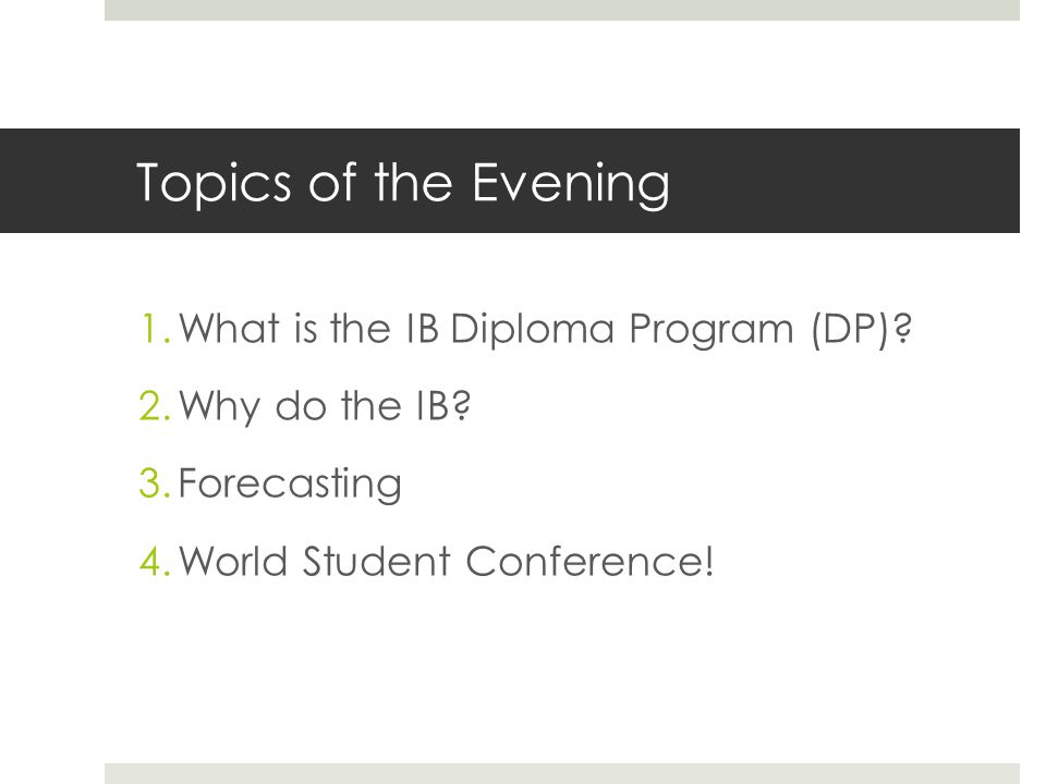 Topics of the Evening 1.What is the IB Diploma Program (DP).