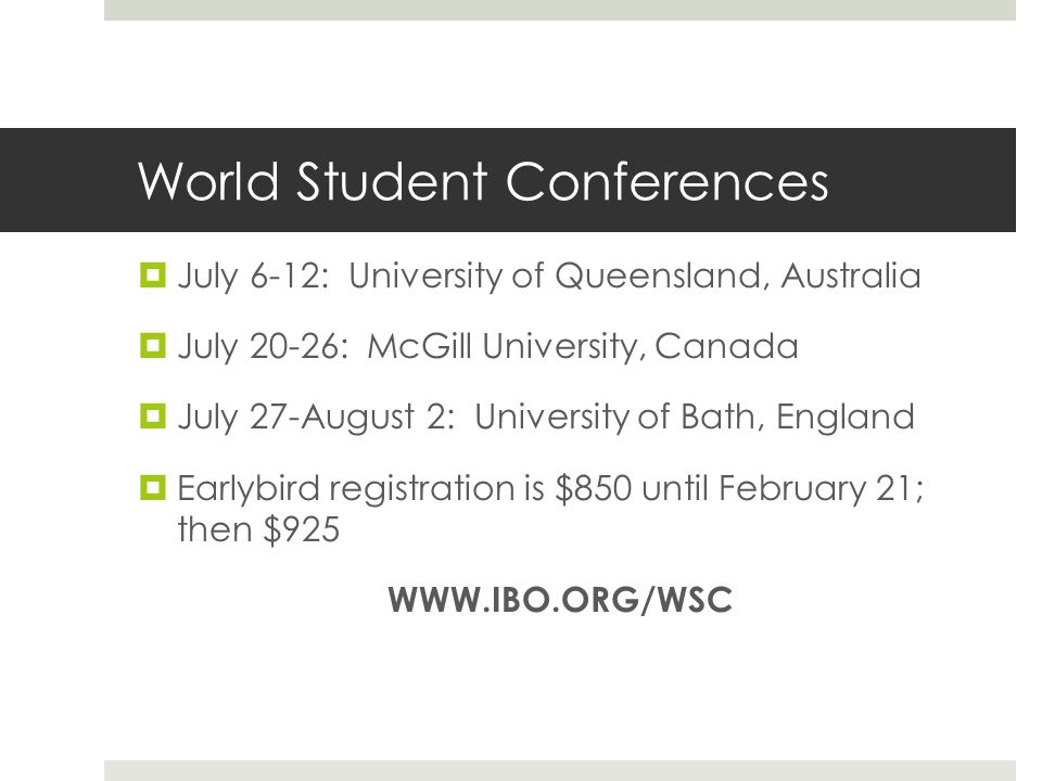 World Student Conferences  July 6-12: University of Queensland, Australia  July 20-26: McGill University, Canada  July 27-August 2: University of Bath, England  Earlybird registration is $850 until February 21; then $925 WWW.IBO.ORG/WSC