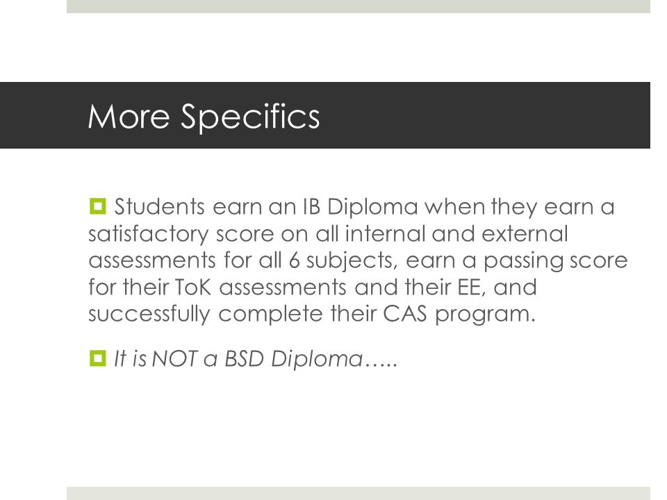 More Specifics  Students earn an IB Diploma when they earn a satisfactory score on all internal and external assessments for all 6 subjects, earn a passing score for their ToK assessments and their EE, and successfully complete their CAS program.