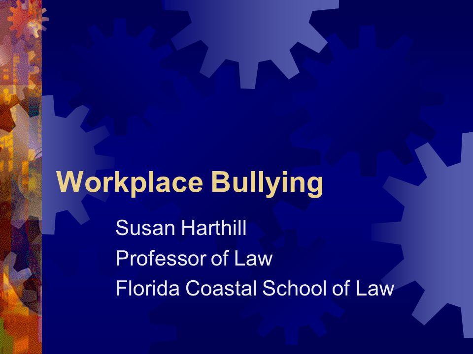 Workplace Bullying Susan Harthill Professor of Law Florida Coastal School of Law