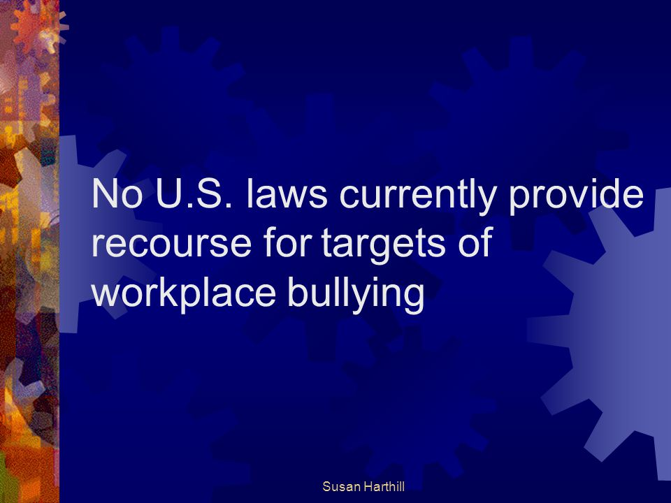 No U.S. laws currently provide recourse for targets of workplace bullying Susan Harthill
