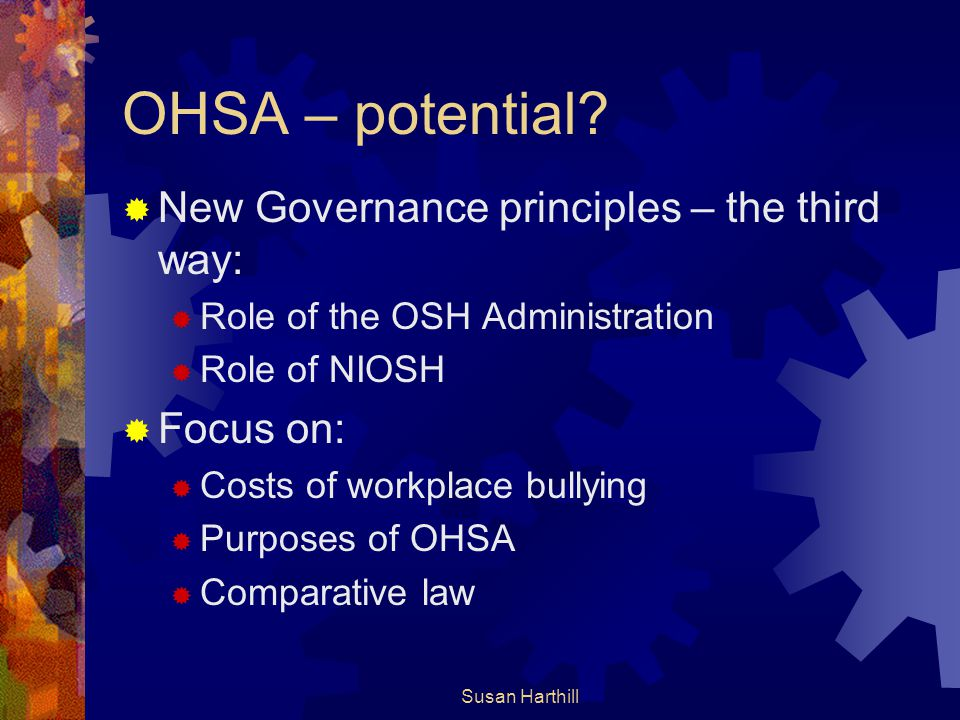 OHSA – potential?  New Governance principles – the third way:  Role of the OSH Administration  Role of NIOSH  Focus on:  Costs of workplace bully