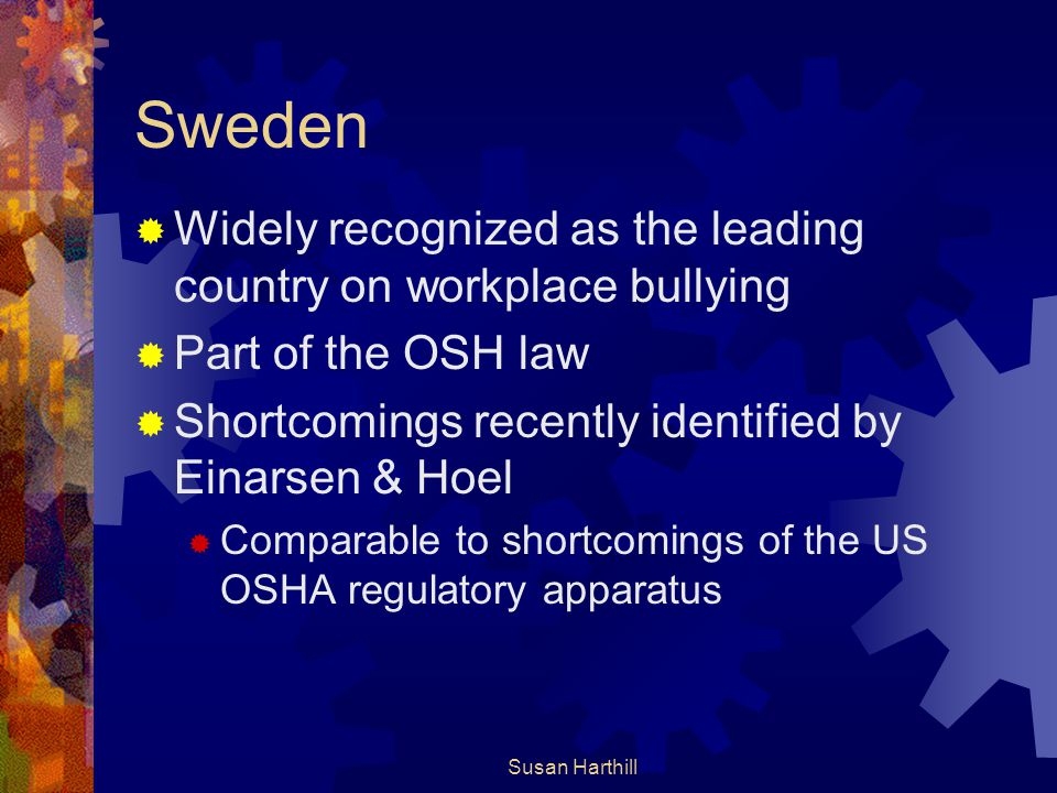 Sweden  Widely recognized as the leading country on workplace bullying  Part of the OSH law  Shortcomings recently identified by Einarsen & Hoel 