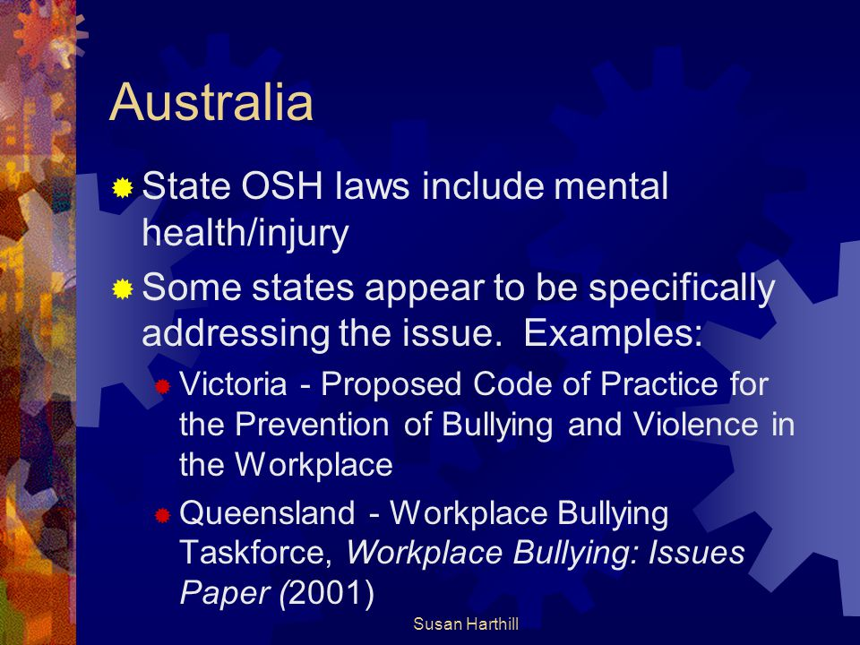 Australia  State OSH laws include mental health/injury  Some states appear to be specifically addressing the issue. Examples:  Victoria - Proposed